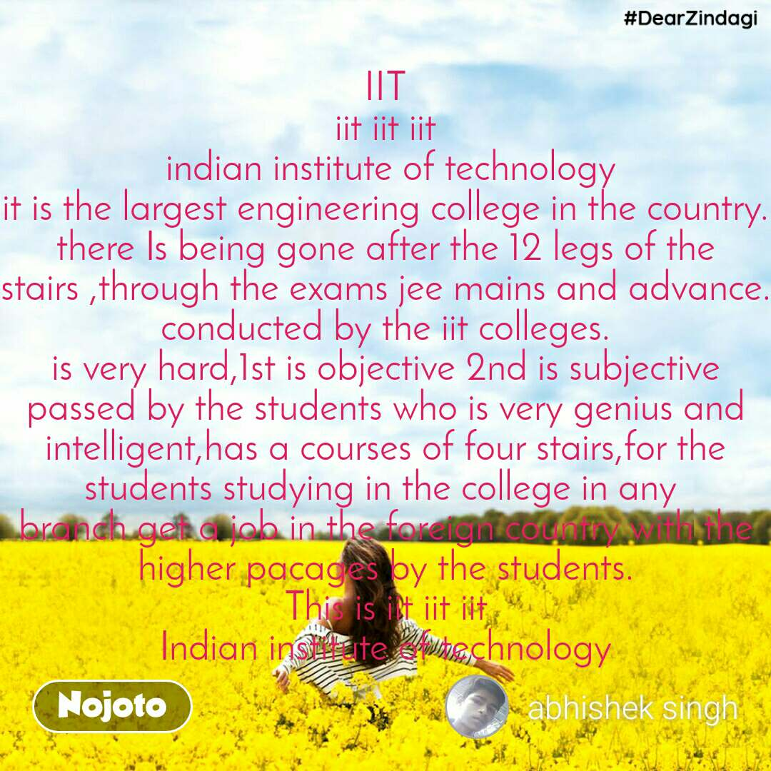 #DearZindagi  IIT iit iit iit  indian institute of technology it is the largest engineering college in the country. there Is being gone after the 12 legs of the stairs ,through the exams jee mains and advance. conducted by the iit colleges. is very hard,1st is objective 2nd is subjective passed by the students who is very genius and intelligent,has a courses of four stairs,for the students studying in the college in any  branch get a job in the foreign country with the higher pacages by the students. This is iit iit iit Indian institute of technology