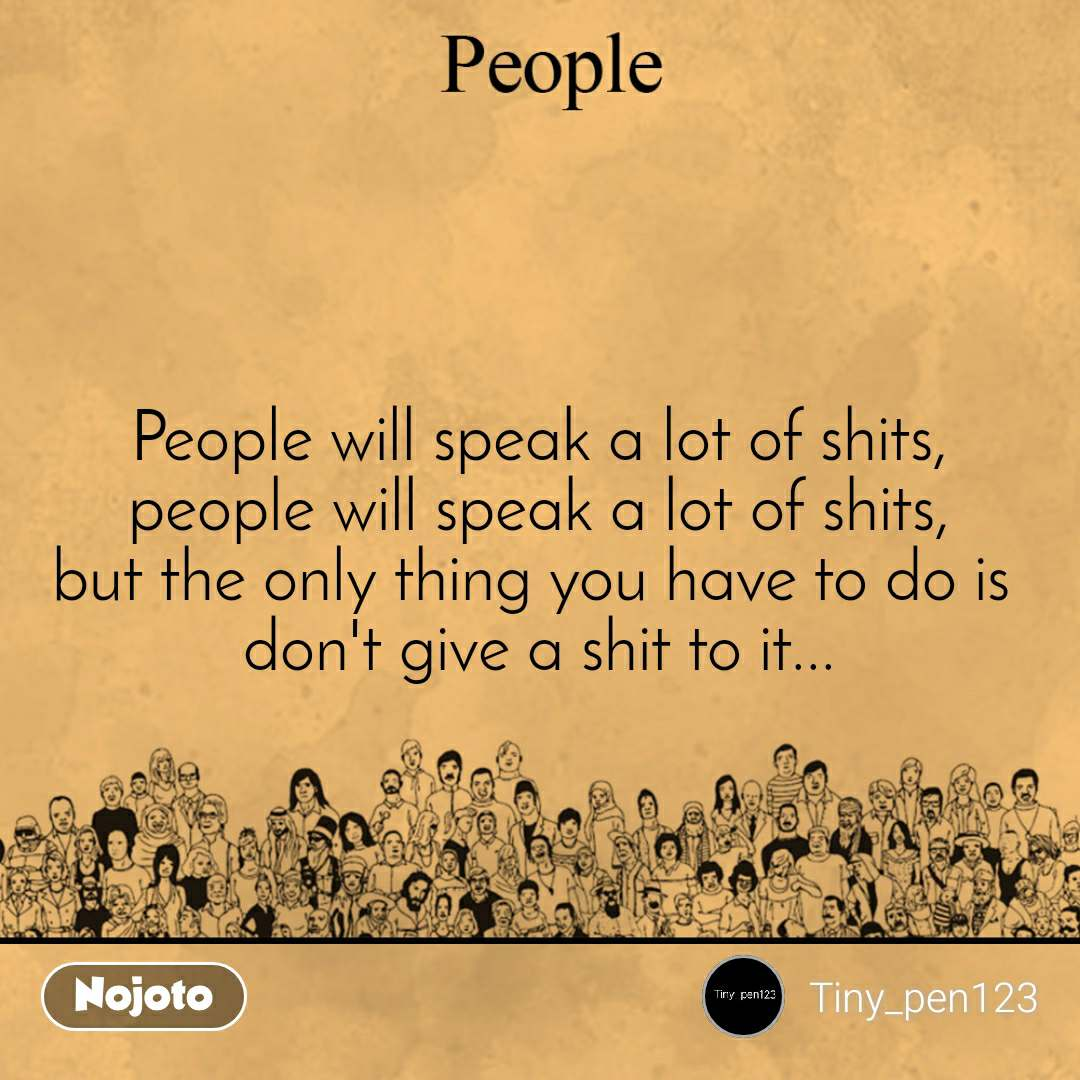 People People will speak a lot of shits, people will speak a lot of shits, but the only thing you have to do is  don't give a shit to it...