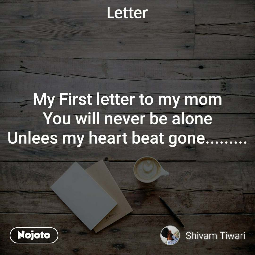 Letter My First letter to my mom You will never be alone Unlees my heart beat gone.........