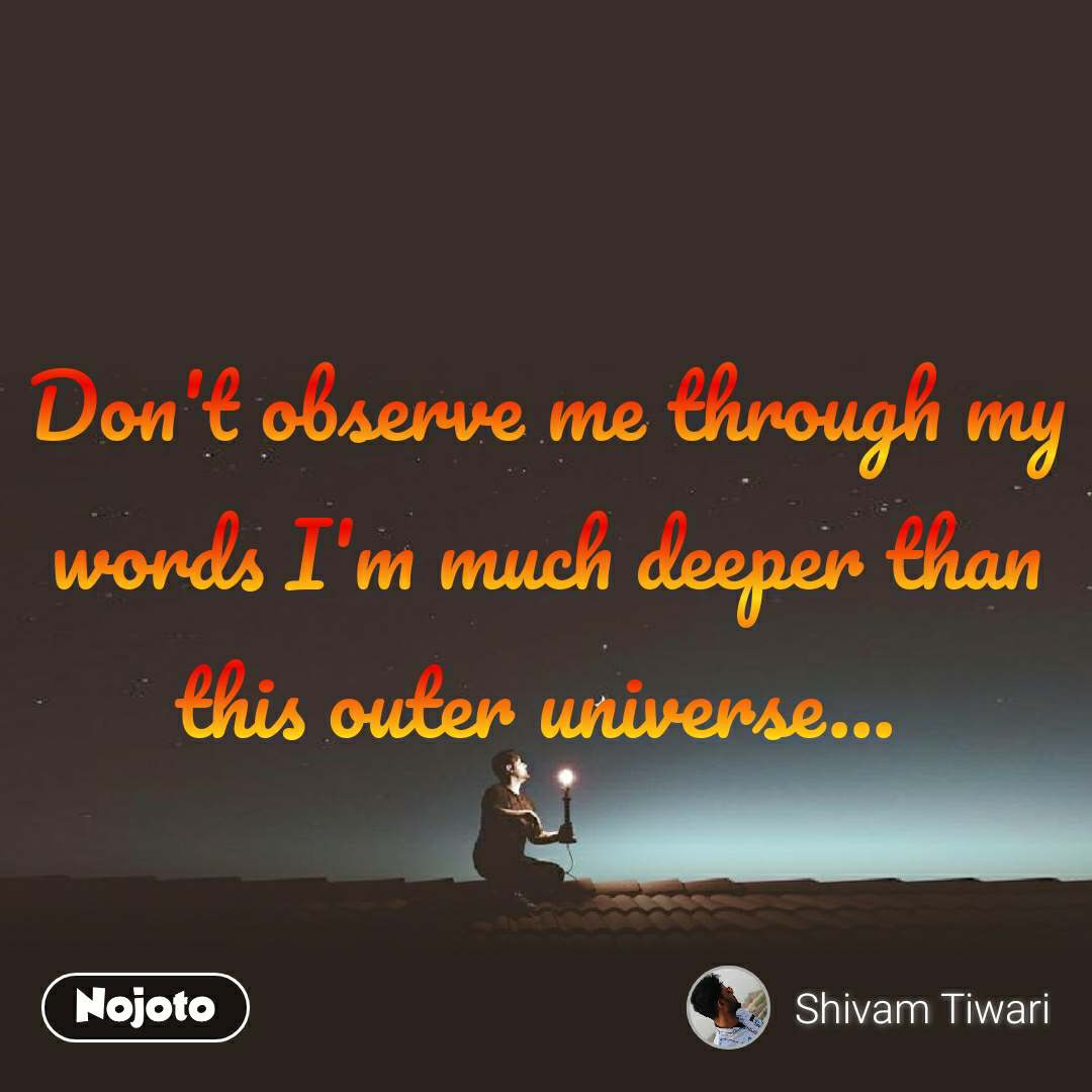 Don't observe me through my words I'm much deeper than this outer universe...
