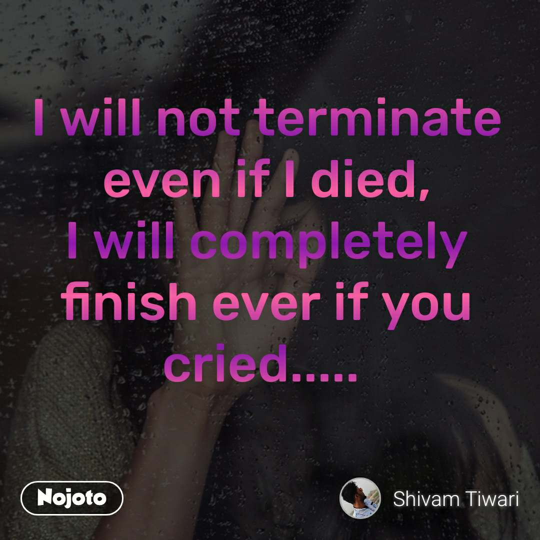 I will not terminate even if I died, I will completely finish ever if you cried.....