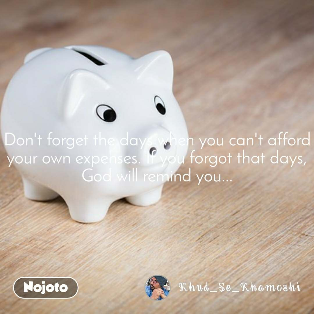Don't forget the days when you can't afford your own expenses. If you forgot that days, God will remind you...