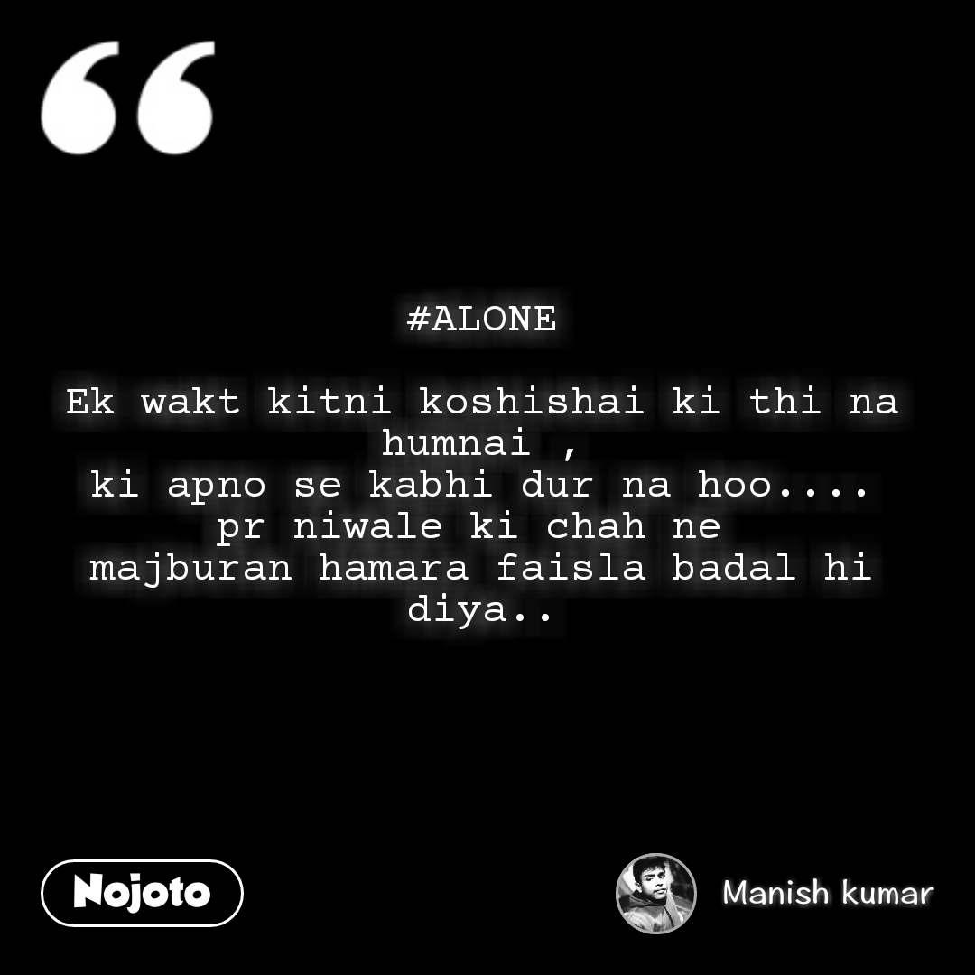 #ALONE  Ek wakt kitni koshishai ki thi na humnai , ki apno se kabhi dur na hoo.... pr niwale ki chah ne  majburan hamara faisla badal hi diya..
