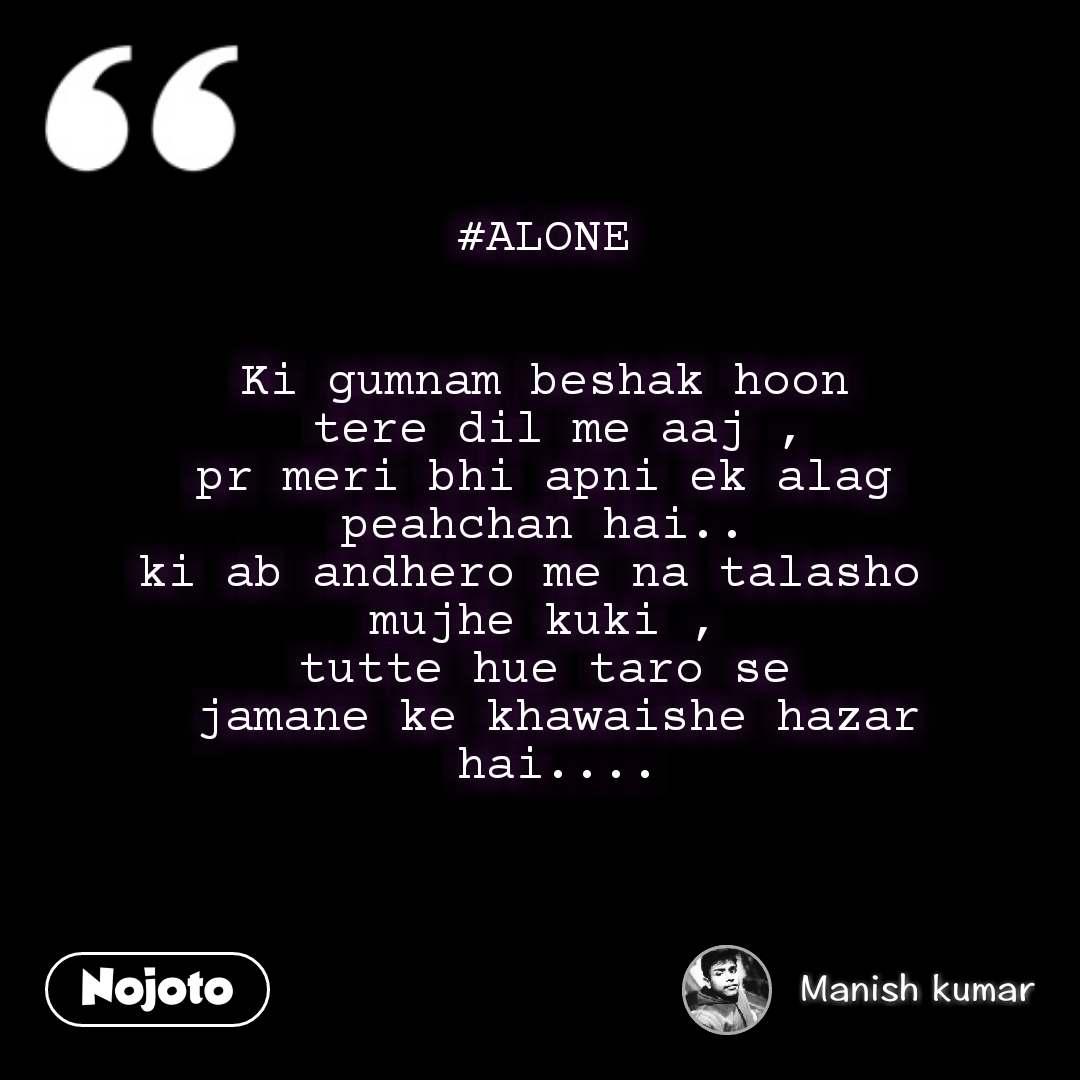 #ALONE   Ki gumnam beshak hoon  tere dil me aaj ,  pr meri bhi apni ek alag  peahchan hai.. ki ab andhero me na talasho  mujhe kuki , tutte hue taro se  jamane ke khawaishe hazar  hai....