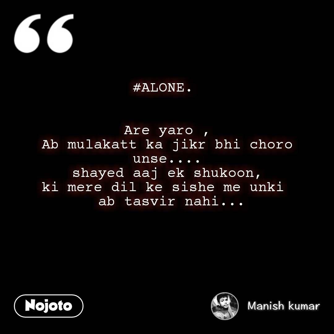 #ALONE.     Are yaro , Ab mulakatt ka jikr bhi choro unse.... shayed aaj ek shukoon, ki mere dil ke sishe me unki   ab tasvir nahi...