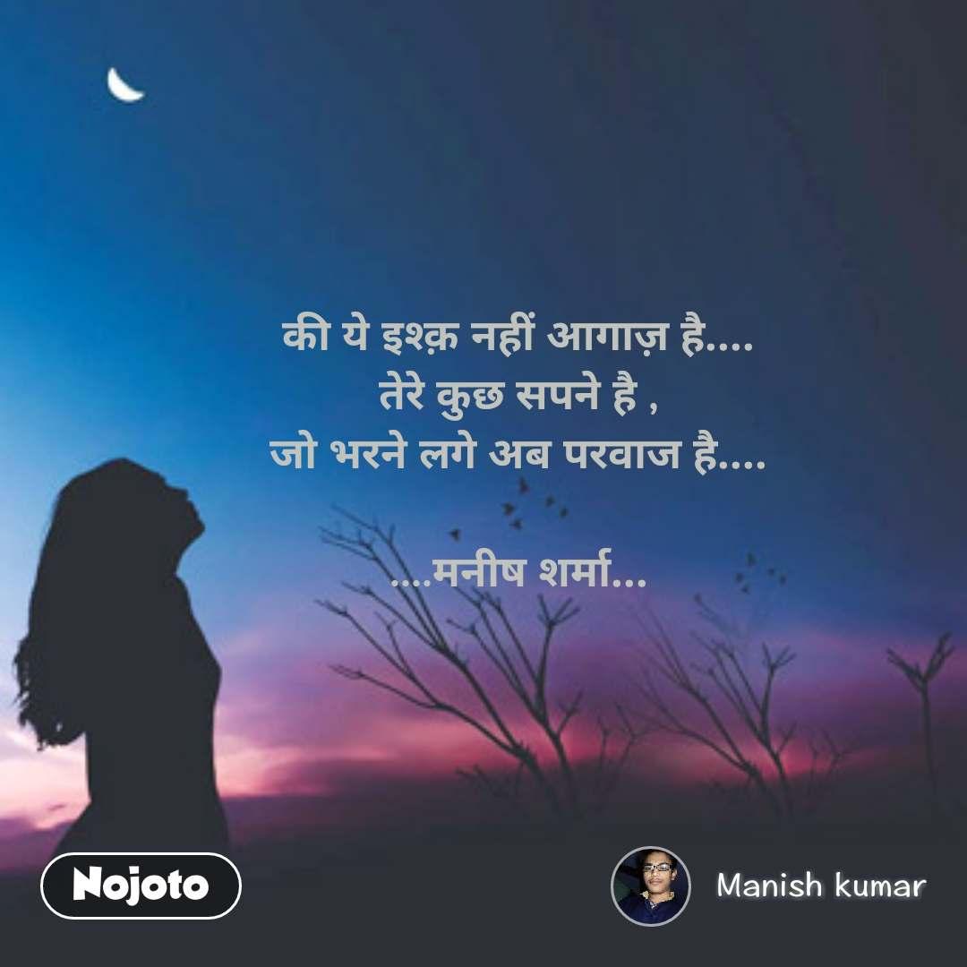 की ये इश्क़ नहीं आगाज़ है.... तेरे कुछ सपने है , जो भरने लगे अब परवाज है....   ....मनीष शर्मा...