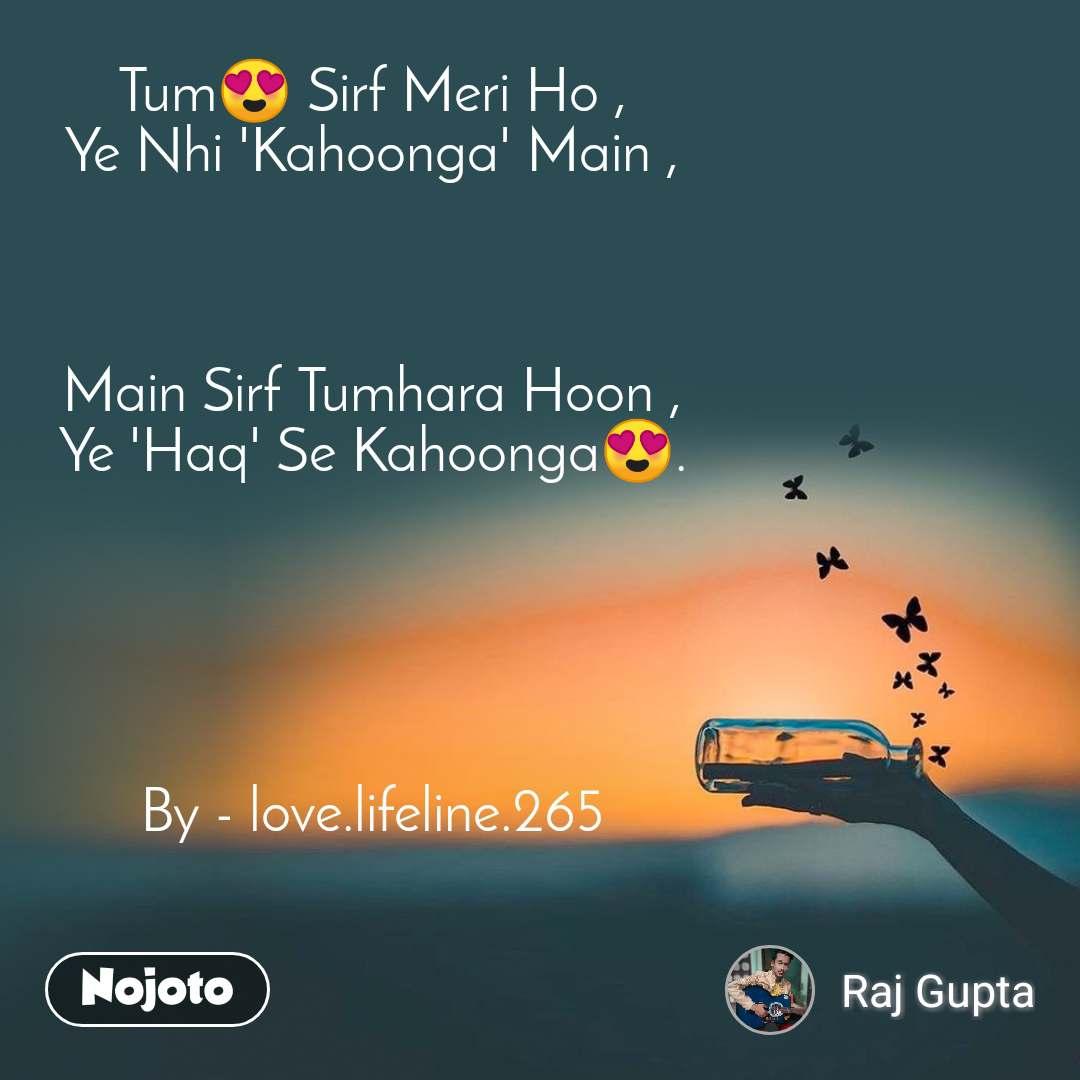 Tum😍 Sirf Meri Ho , Ye Nhi 'Kahoonga' Main ,    Main Sirf Tumhara Hoon , Ye 'Haq' Se Kahoonga😍.      By - love.lifeline.265