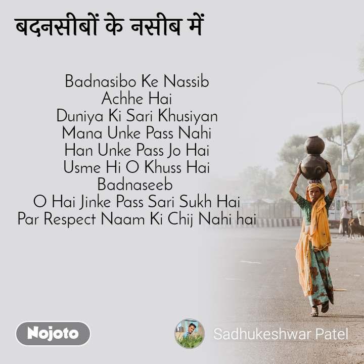 बदनसीबों के नसीब में Badnasibo Ke Nassib Achhe Hai Duniya Ki Sari Khusiyan Mana Unke Pass Nahi Han Unke Pass Jo Hai Usme Hi O Khuss Hai Badnaseeb  O Hai Jinke Pass Sari Sukh Hai Par Respect Naam Ki Chij Nahi hai