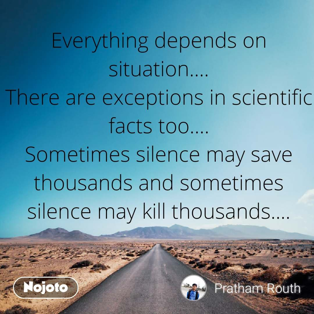 Safar Everything depends on situation.... There are exceptions in scientific facts too.... Sometimes silence may save thousands and sometimes silence may kill thousands....