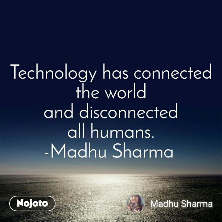 Technology has connected the world  and disconnected  all humans. -Madhu Sharma