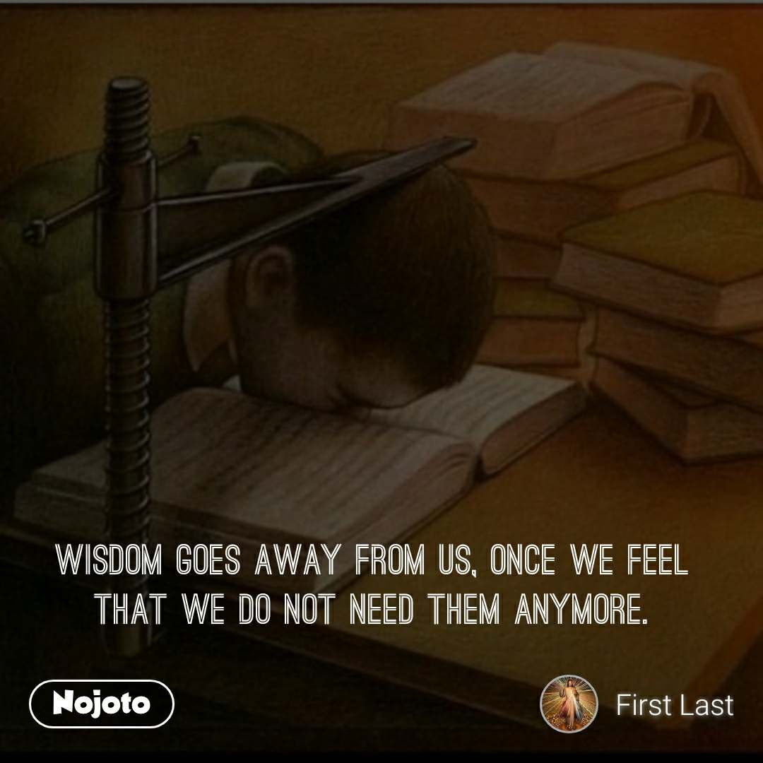 Wisdom goes away from us, once we feel that we do not need them anymore.