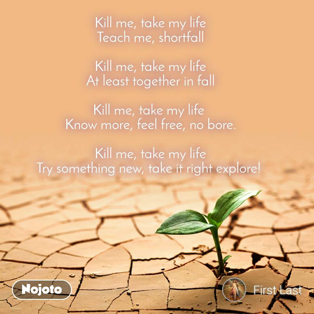 Kill me, take my life Teach me, shortfall  Kill me, take my life At least together in fall  Kill me, take my life  Know more, feel free, no bore.  Kill me, take my life Try something new, take it right explore!