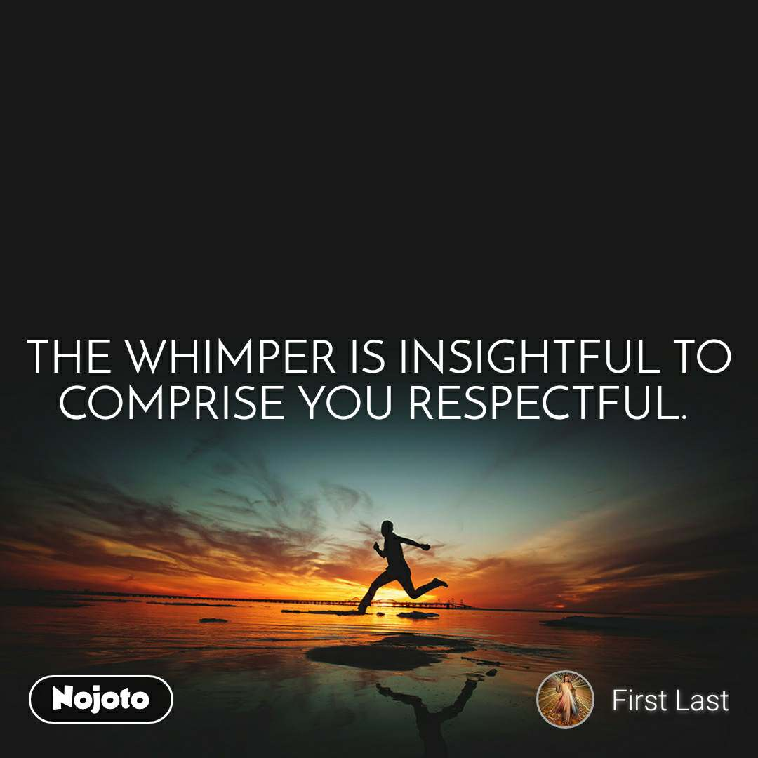 #Motivation THE WHIMPER IS INSIGHTFUL TO COMPRISE YOU RESPECTFUL.