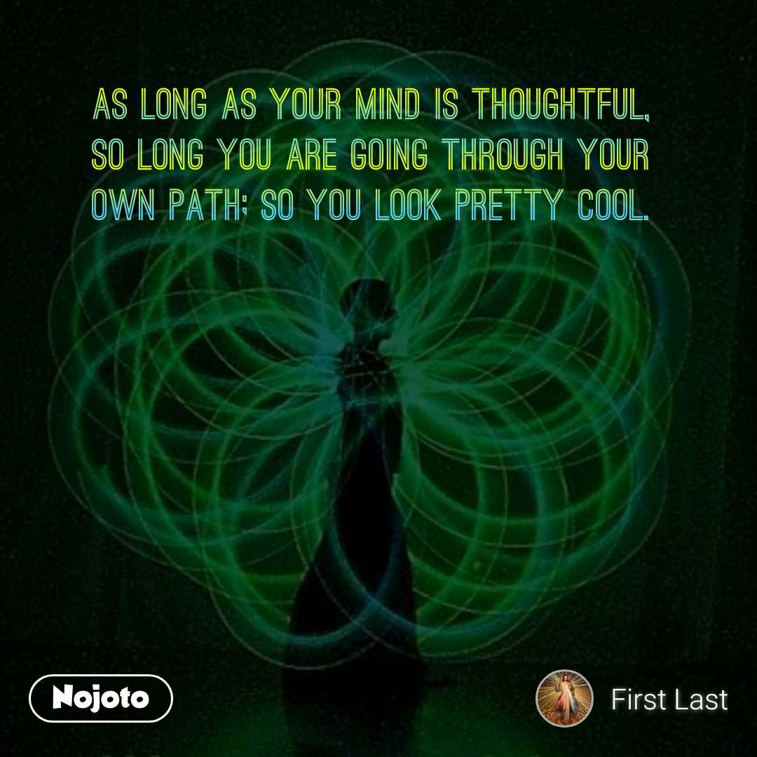 As long as your mind is thoughtful,  So long you are going through your  Own path; so you look pretty cool.