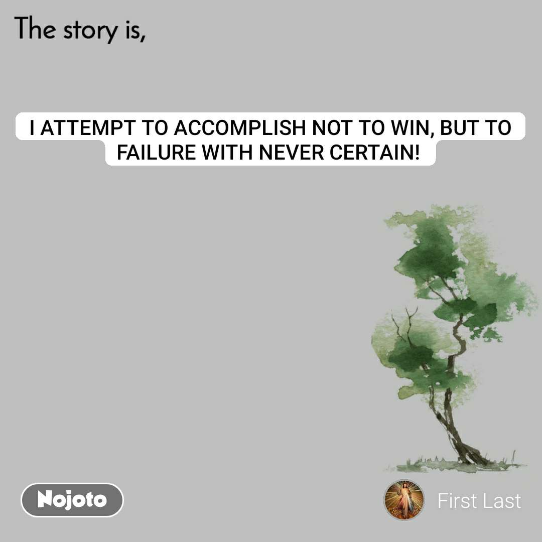 The story is I ATTEMPT TO ACCOMPLISH NOT TO WIN, BUT TO FAILURE WITH NEVER CERTAIN!