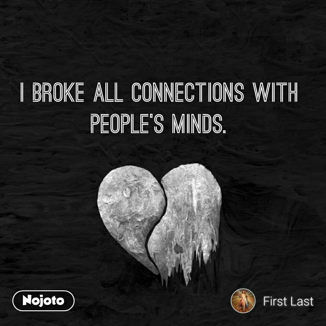 I broke all connections with people's minds.
