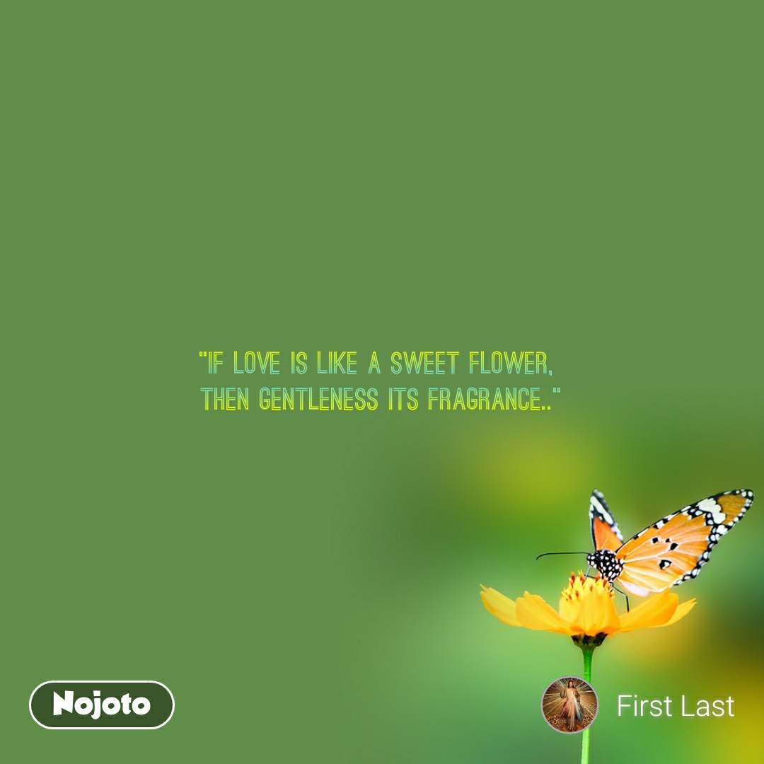 """""""If love is like a sweet flower,  then gentleness its fragrance.."""""""
