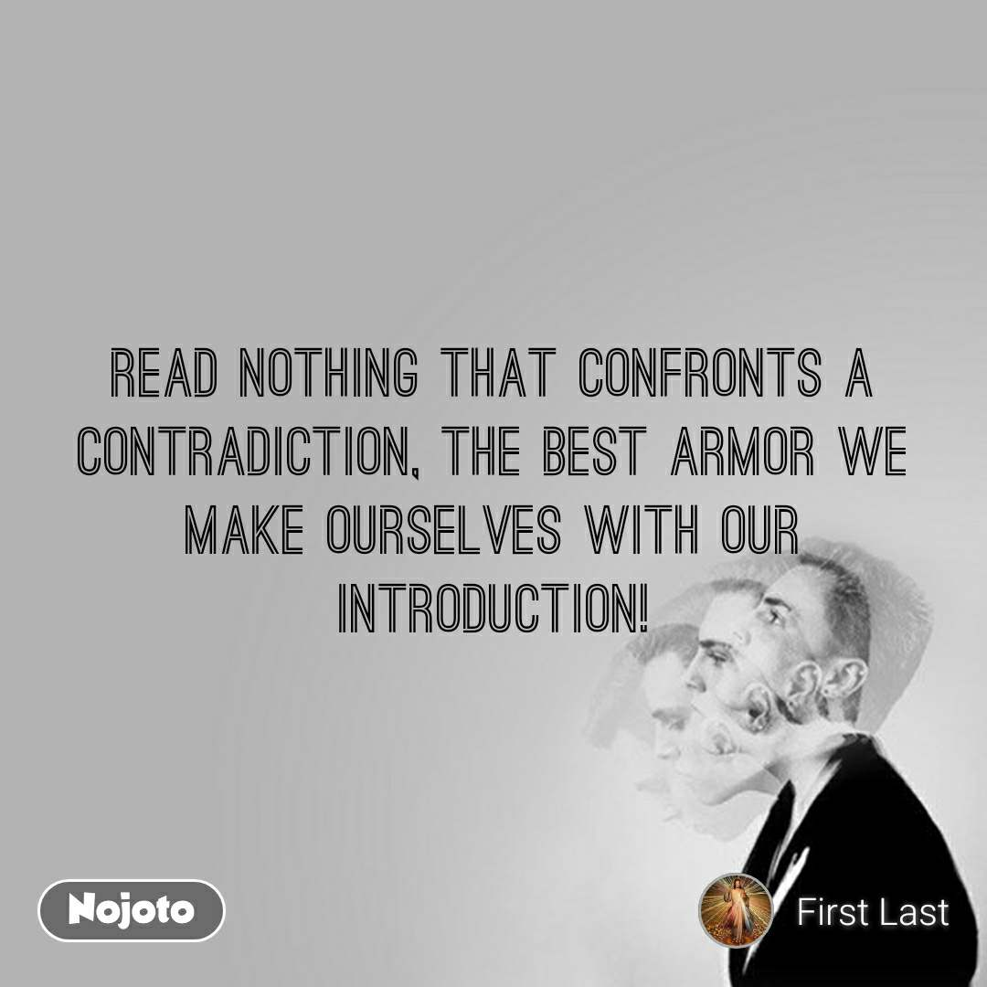 Read nothing that confronts a contradiction, the best armor we make ourselves with our introduction!