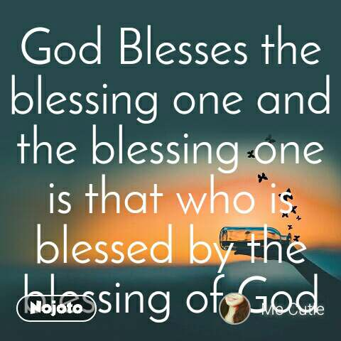 God Blesses the blessing one and the blessing one is that who is blessed by the blessing of God