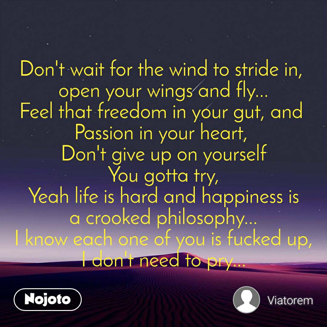 Don't wait for the wind to stride in,  open your wings and fly... Feel that freedom in your gut, and  Passion in your heart,  Don't give up on yourself You gotta try, Yeah life is hard and happiness is a crooked philosophy... I know each one of you is fucked up, I don't need to pry...