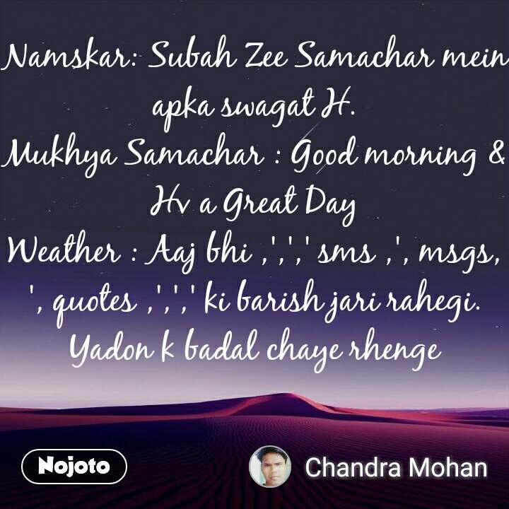 Namskar: Subah Zee Samachar mein apka swagat H. Mukhya Samachar : Good morning & Hv a Great Day Weather : Aaj bhi ,',',' sms ,', msgs,', quotes ,',',' ki barish jari rahegi. Yadon k badal chaye rhenge