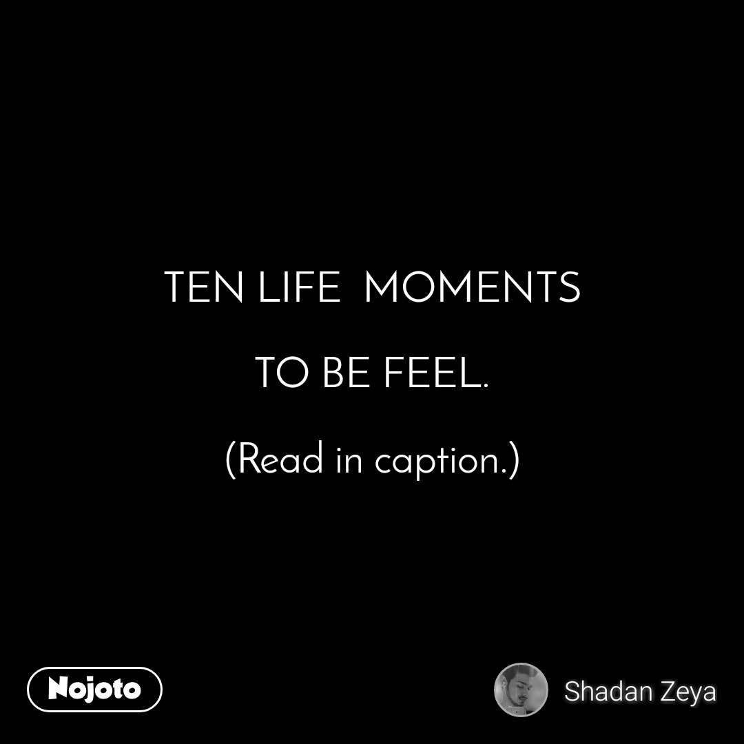 TEN LIFE  MOMENTS  TO BE FEEL.  (Read in caption.)