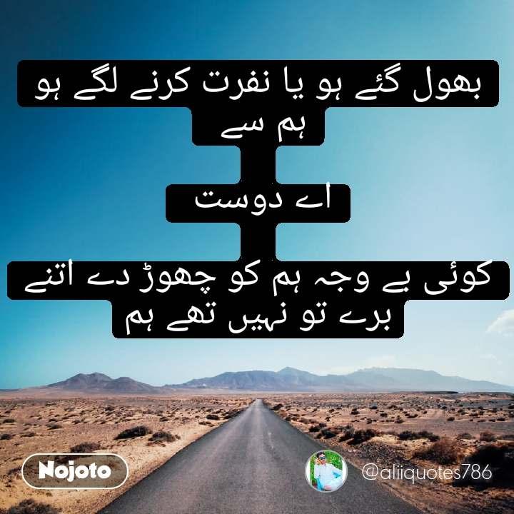 Safar بھول گئے ہو یا نفرت کرنے لگے ہو ہم سے   اے دوست   کوئی بے وجہ ہم کو چھوڑ دے اتنے برے تو نہیں تھے ہم