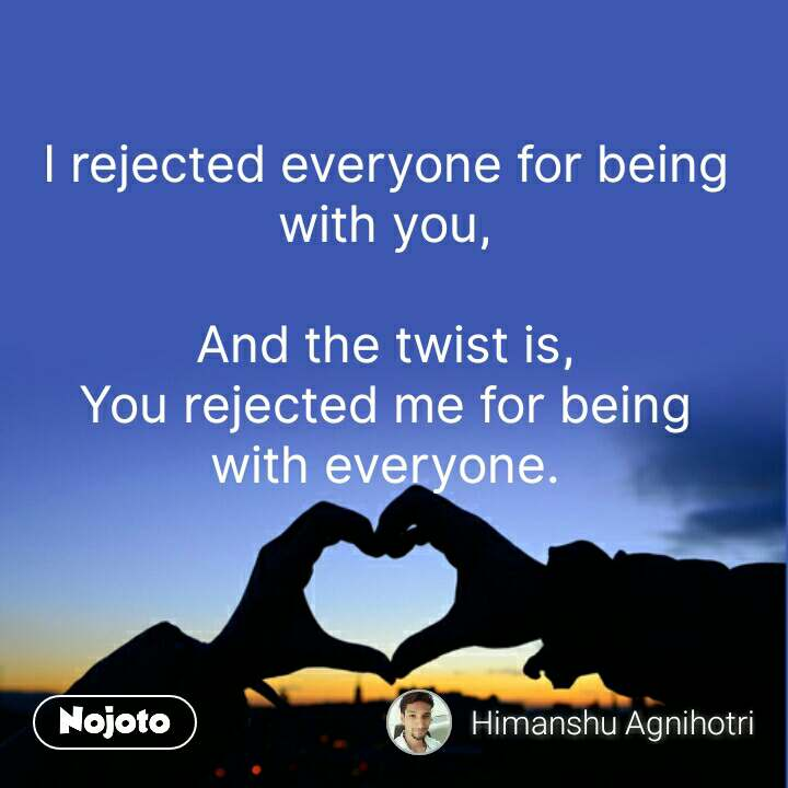 I rejected everyone for being with you,  And the twist is, You rejected me for being with everyone. #NojotoQuote