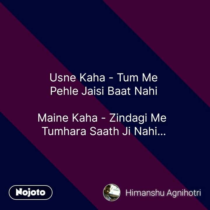 Usne Kaha - Tum Me Pehle Jaisi Baat Nahi  Maine Kaha - Zindagi Me  Tumhara Saath Ji Nahi... #NojotoQuote