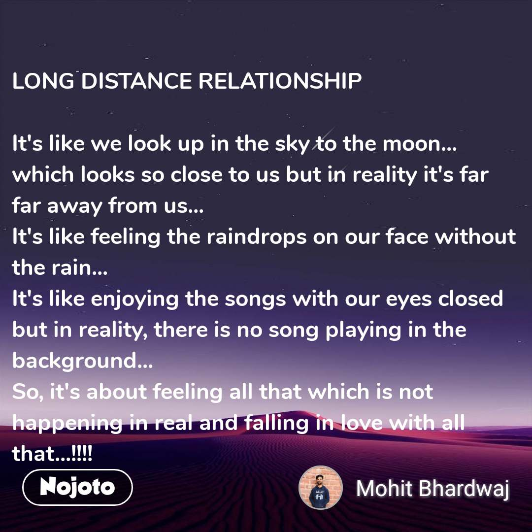 LONG DISTANCE RELATIONSHIP  It's like we look up in the sky to the moon... which looks so close to us but in reality it's far far away from us... It's like feeling the raindrops on our face without the rain... It's like enjoying the songs with our eyes closed but in reality, there is no song playing in the background... So, it's about feeling all that which is not happening in real and falling in love with all that...!!!!