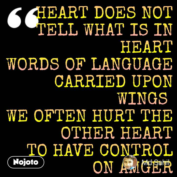 HEART DOES NOT TELL WHAT IS IN HEART WORDS OF LANGUAGE CARRIED UPON WINGS  WE OFTEN HURT THE OTHER HEART TO HAVE CONTROL ON AMGER