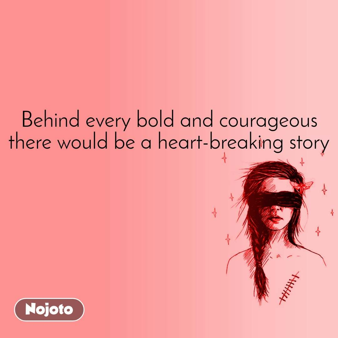 Behind every bold and courageous there would be a heart-breaking story