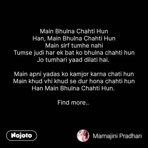Main Bhulna Chahti Hun Han, Main Bhulna Chahti Hun Main sirf tumhe nahi Tumse judi har ek bat ko bhulna chahti hun Jo tumhari yaad dilati hai.   Main apni yadas ko kamjor karna chati hun Main khud vhi khud se dur hona chahti hun Han Main Bhulna Chahti Hun.   Find more..    #NojotoQuote