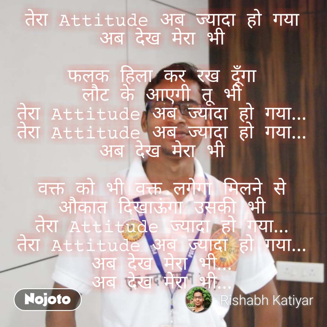 तेरा Attitude अब ज्यादा हो गया  अब देख मेरा भी   फलक हिला कर रख दूँगा  लौट के आएगी तू भी  तेरा Attitude अब ज्यादा हो गया...  तेरा Attitude अब ज्यादा हो गया...  अब देख मेरा भी   वक्त को भी वक्त लगेगा मिलने से  औकात दिखाऊंगा उसकी भी  तेरा Attitude ज्यादा हो गया...  तेरा Attitude अब ज्यादा हो गया...  अब देख मेरा भी...  अब देख मेरा भी...  #NojotoQuote