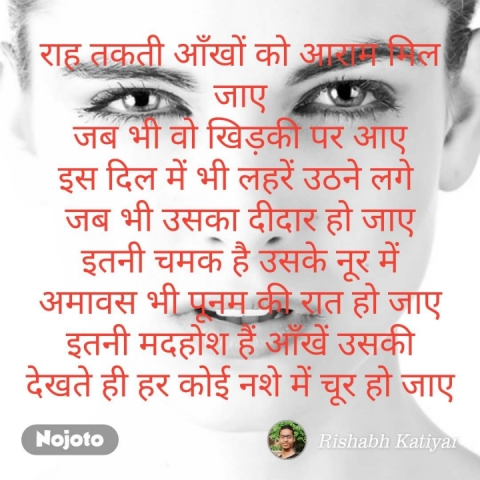 राह तकती आँखों को आराम मिल जाए जब भी वो खिड़की पर आए इस दिल में भी लहरें उठने लगे  जब भी उसका दीदार हो जाए इतनी चमक है उसके नूर में अमावस भी पूनम की रात हो जाए इतनी मदहोश हैं आँखें उसकी देखते ही हर कोई नशे में चूर हो जाए  #NojotoQuote