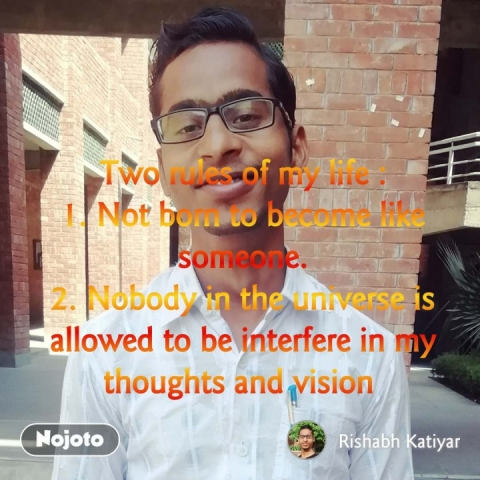 Two rules of my life : 1. Not born to become like someone. 2. Nobody in the universe is allowed to be interfere in my thoughts and vision  #NojotoQuote