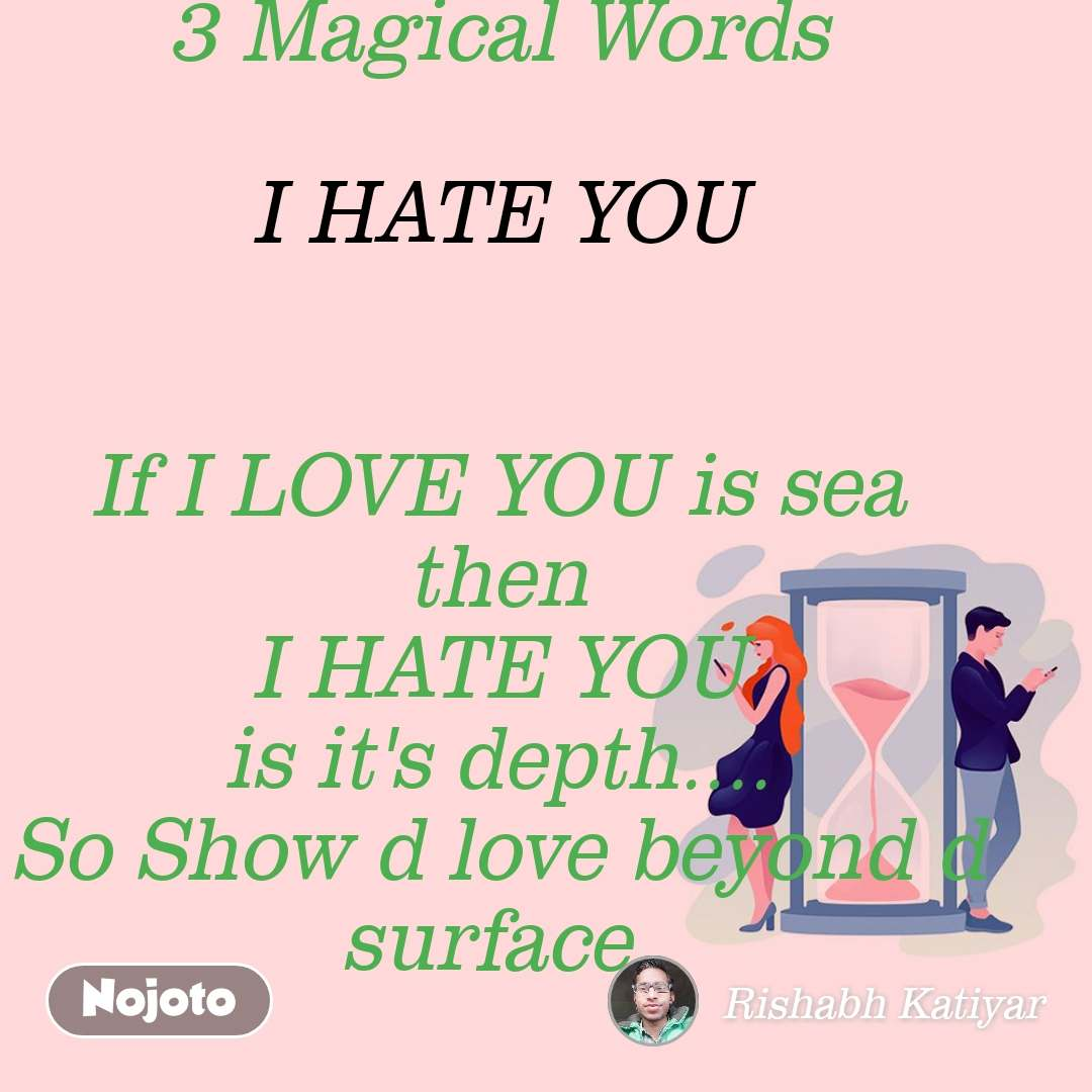 3 Magical Words  I HATE YOU   If I LOVE YOU is sea then I HATE YOU is it's depth.... So Show d love beyond d surface