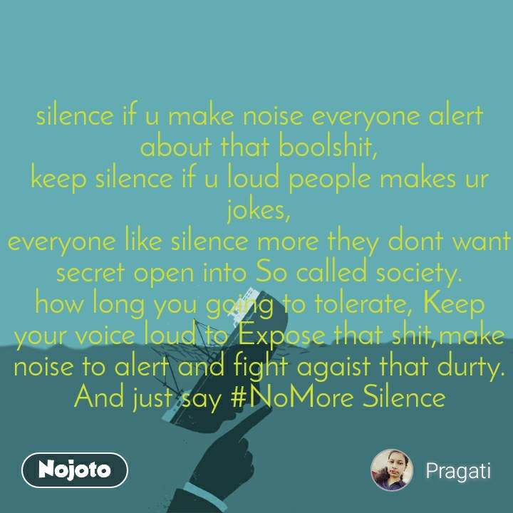 silence if u make noise everyone alert about that boolshit, keep silence if u loud people makes ur jokes, everyone like silence more they dont want secret open into So called society. how long you going to tolerate, Keep your voice loud to Expose that shit,make noise to alert and fight agaist that durty. And just say #NoMore Silence