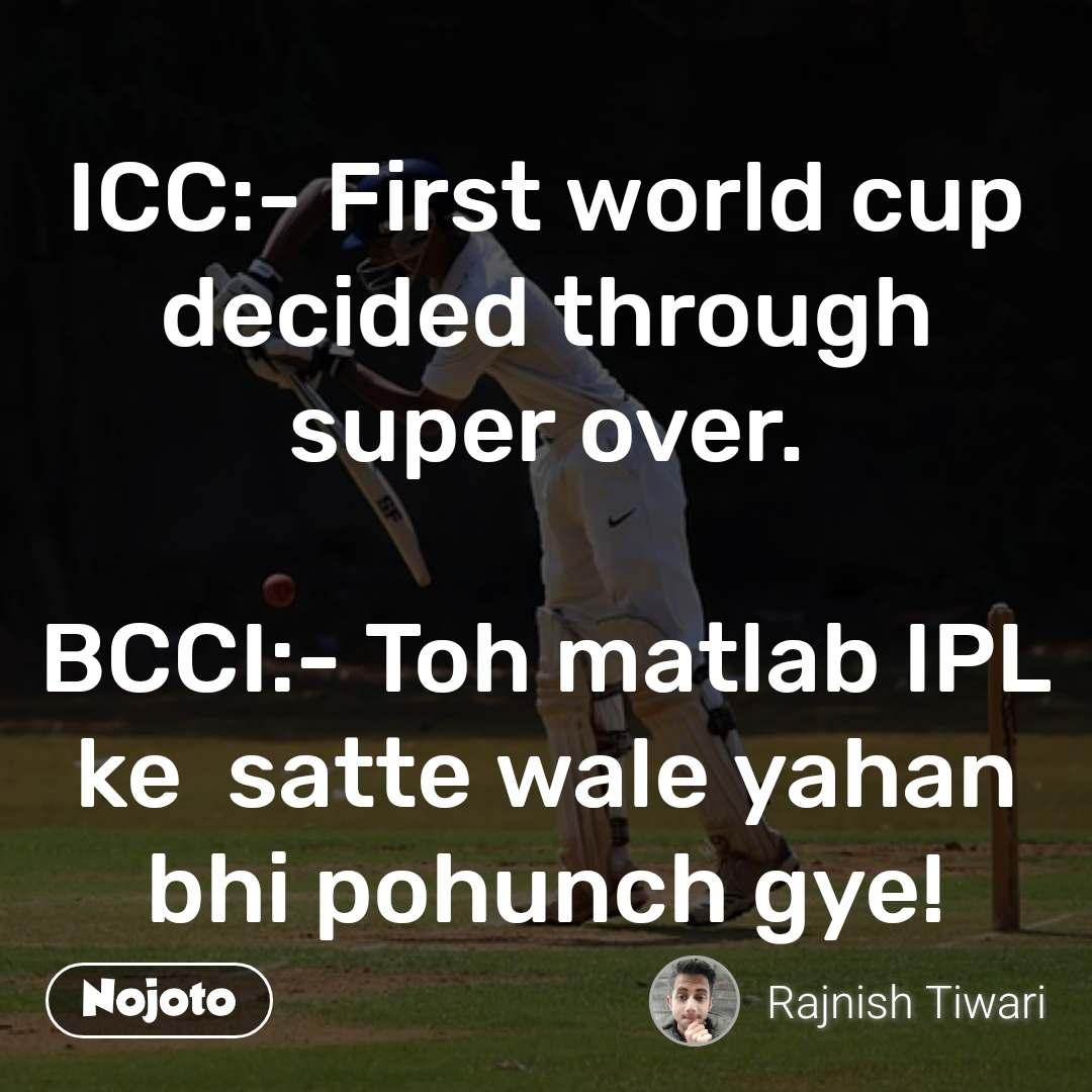 ICC:- First world cup decided through super over.  BCCI:- Toh matlab IPL ke  satte wale yahan bhi pohunch gye!