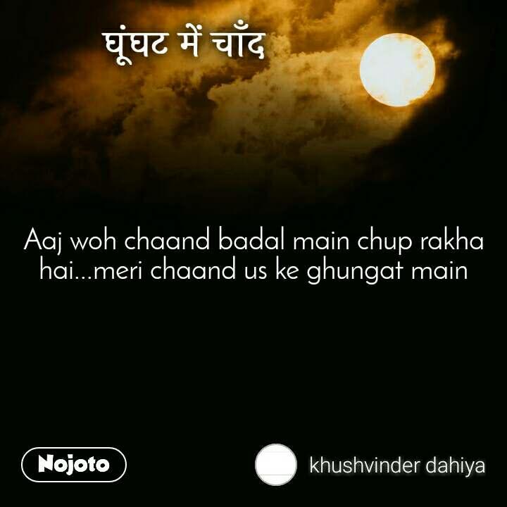 घूंघट में चाँद Aaj woh chaand badal main chup rakha hai...meri chaand us ke ghungat main
