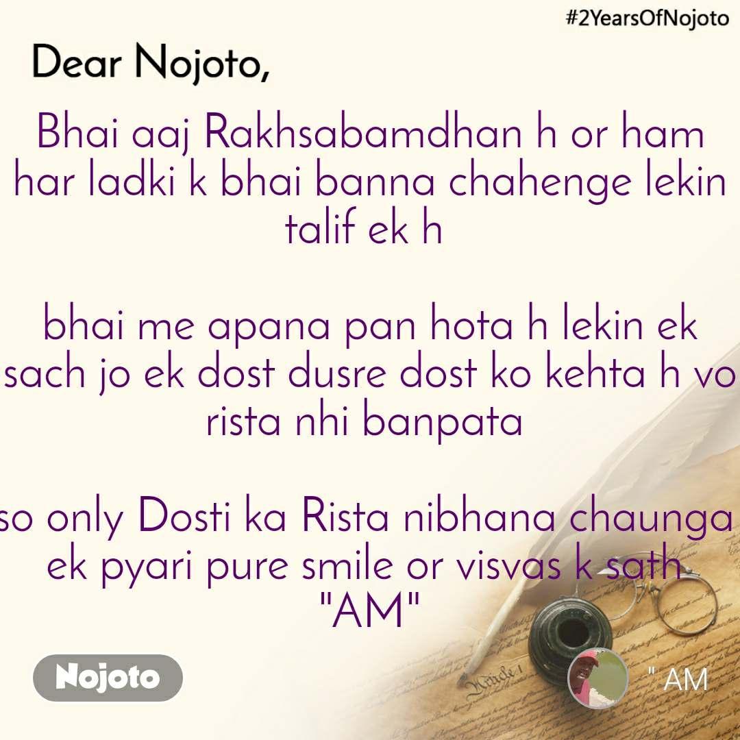 """Bhai aaj Rakhsabamdhan h or ham har ladki k bhai banna chahenge lekin talif ek h   bhai me apana pan hota h lekin ek sach jo ek dost dusre dost ko kehta h vo rista nhi banpata   so only Dosti ka Rista nibhana chaunga  ek pyari pure smile or visvas k sath  """"AM"""""""