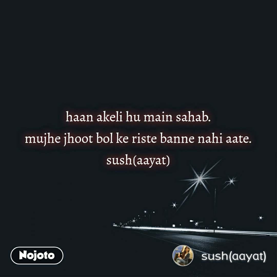 haan akeli hu main sahab. mujhe jhoot bol ke riste banne nahi aate. sush(aayat)
