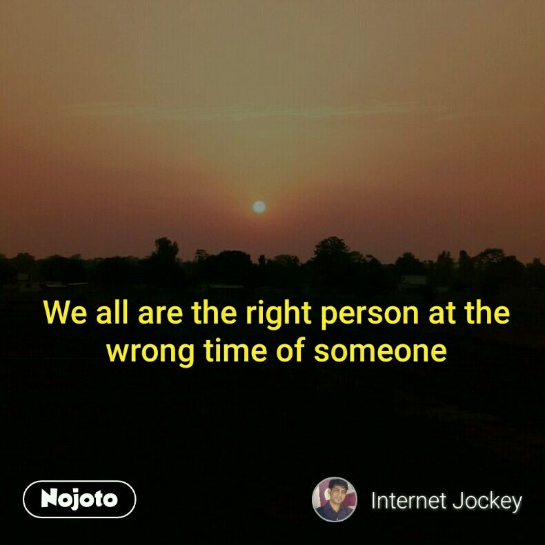 We all are the right person at the wrong time of someone