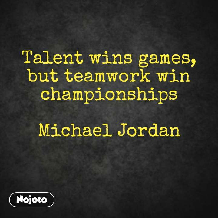 Talent Wins Games But Teamwork Win Championships Michael Extraordinary Team Quotes