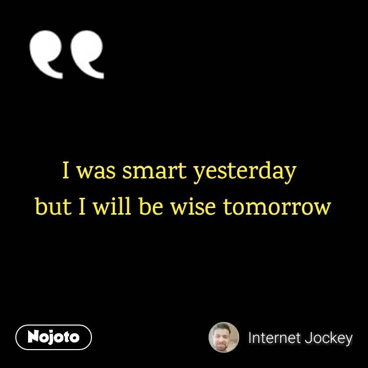 I was smart yesterday  but I will be wise tomorrow