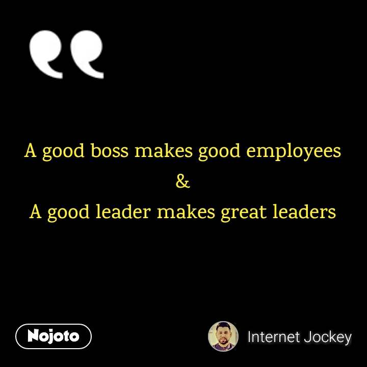 A Good Boss Makes Good Employees A Good Leader Makes Great L