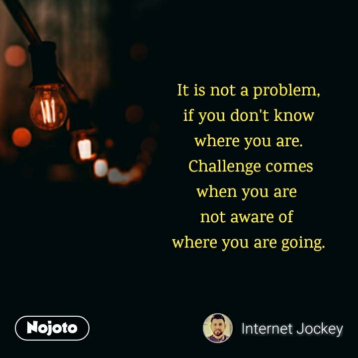 It Is Not A Problem If You Dont Know Where You Are Challenge