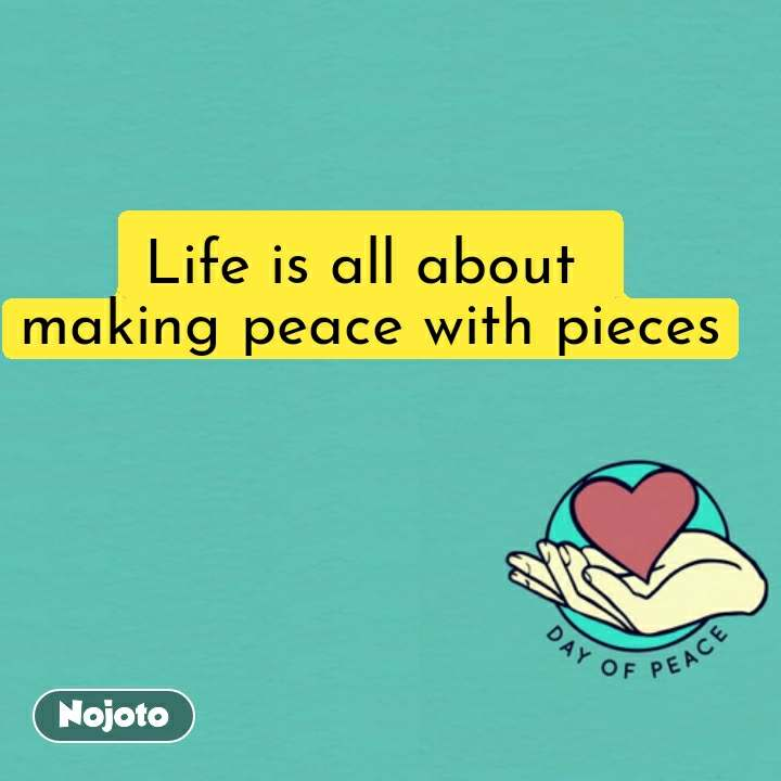 Life is all about  making peace with pieces