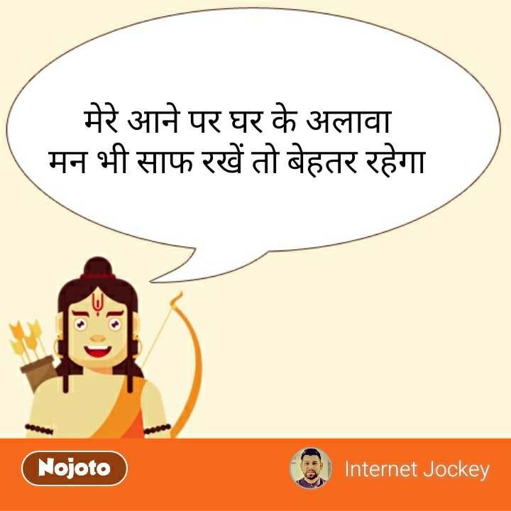 Ram   मेरे आने पर घर के अलावा मन भी साफ रखें तो बेहतर रहेगा