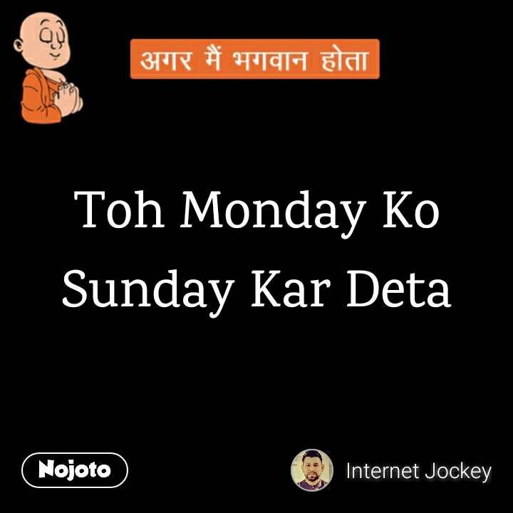 Toh Monday Ko Sunday Kar Deta